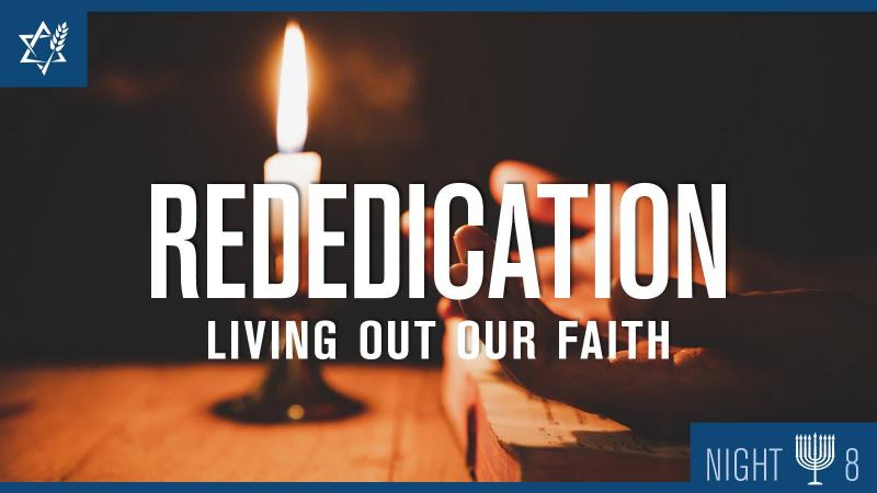 Chanukah Night 8: Rededication – Living Out Our Faith